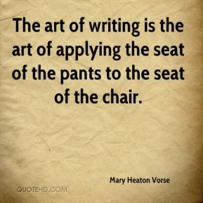 The art of writing is the art of applying the seat of the pants to the seat of the chair.