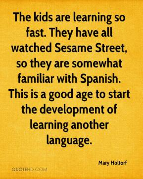 Mary Holtorf  - The kids are learning so fast. They have all watched Sesame Street, so they are somewhat familiar with Spanish. This is a good age to start the development of learning another language.