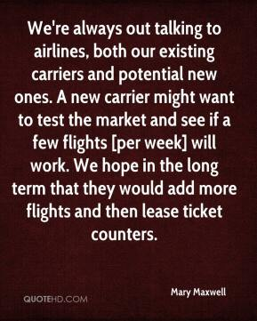 Mary Maxwell  - We're always out talking to airlines, both our existing carriers and potential new ones. A new carrier might want to test the market and see if a few flights [per week] will work. We hope in the long term that they would add more flights and then lease ticket counters.