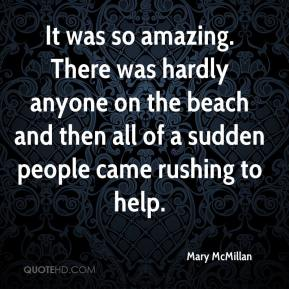 Mary McMillan  - It was so amazing. There was hardly anyone on the beach and then all of a sudden people came rushing to help.
