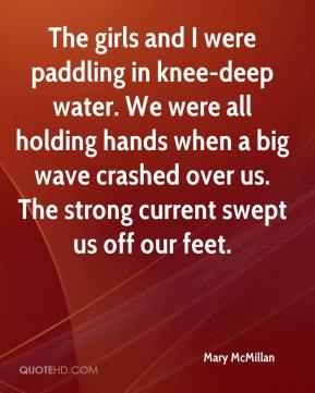 Mary McMillan  - The girls and I were paddling in knee-deep water. We were all holding hands when a big wave crashed over us. The strong current swept us off our feet.