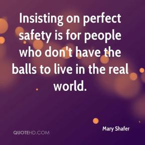 Mary Shafer  - Insisting on perfect safety is for people who don't have the balls to live in the real world.