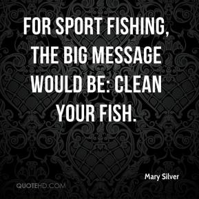 Mary Silver  - For sport fishing, the big message would be: Clean your fish.