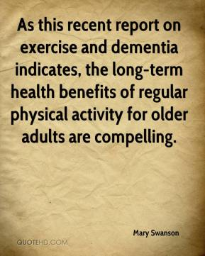 Mary Swanson  - As this recent report on exercise and dementia indicates, the long-term health benefits of regular physical activity for older adults are compelling.