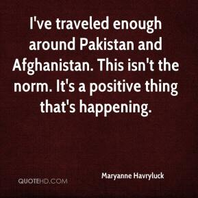 Maryanne Havryluck  - I've traveled enough around Pakistan and Afghanistan. This isn't the norm. It's a positive thing that's happening.