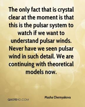 Masha Chernyakova  - The only fact that is crystal clear at the moment is that this is the pulsar system to watch if we want to understand pulsar winds. Never have we seen pulsar wind in such detail. We are continuing with theoretical models now.
