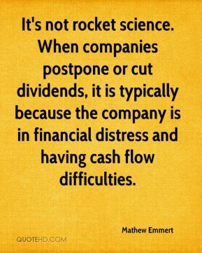 Mathew Emmert  - It's not rocket science. When companies postpone or cut dividends, it is typically because the company is in financial distress and having cash flow difficulties.