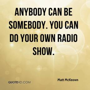 Matt McKeown  - Anybody can be somebody. You can do your own radio show.