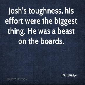 Matt Ridge  - Josh's toughness, his effort were the biggest thing. He was a beast on the boards.