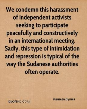 Maureen Byrnes  - We condemn this harassment of independent activists seeking to participate peacefully and constructively in an international meeting. Sadly, this type of intimidation and repression is typical of the way the Sudanese authorities often operate.