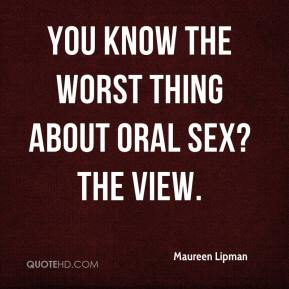 Maureen Lipman  - You know the worst thing about oral sex? The view.