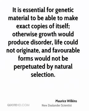 Maurice Wilkins - It is essential for genetic material to be able to make exact copies of itself; otherwise growth would produce disorder, life could not originate, and favourable forms would not be perpetuated by natural selection.