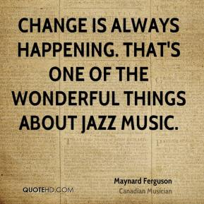 Maynard Ferguson - Change is always happening. That's one of the wonderful things about jazz music.