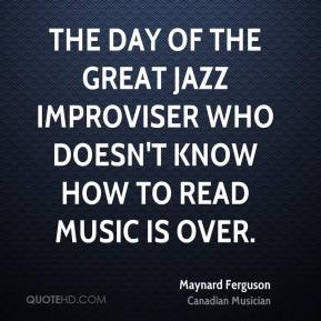 Maynard Ferguson - The day of the great jazz improviser who doesn't know how to read music is over.