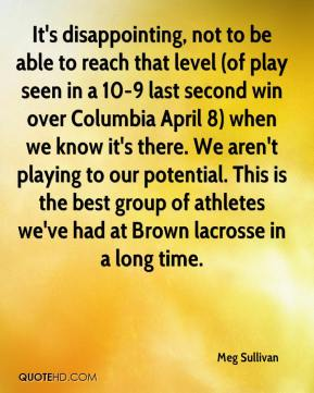 Meg Sullivan  - It's disappointing, not to be able to reach that level (of play seen in a 10-9 last second win over Columbia April 8) when we know it's there. We aren't playing to our potential. This is the best group of athletes we've had at Brown lacrosse in a long time.