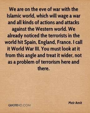Meir Amit  - We are on the eve of war with the Islamic world, which will wage a war and all kinds of actions and attacks against the Western world. We already noticed the terrorists in the world hit Spain, England, France. I call it World War III. You must look at it from this angle and treat it wider, not as a problem of terrorism here and there.