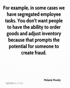 Melanie Moody  - For example, in some cases we have segregated employee tasks. You don't want people to have the ability to order goods and adjust inventory because that prompts the potential for someone to create fraud.