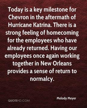 Melody Meyer  - Today is a key milestone for Chevron in the aftermath of Hurricane Katrina. There is a strong feeling of homecoming for the employees who have already returned. Having our employees once again working together in New Orleans provides a sense of return to normalcy.