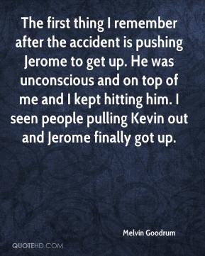 Melvin Goodrum  - The first thing I remember after the accident is pushing Jerome to get up. He was unconscious and on top of me and I kept hitting him. I seen people pulling Kevin out and Jerome finally got up.