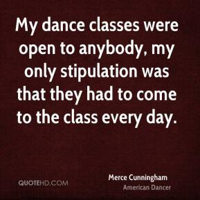 Merce Cunningham - My dance classes were open to anybody, my only stipulation was that they had to come to the class every day.