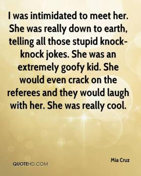 Mia Cruz  - I was intimidated to meet her. She was really down to earth, telling all those stupid knock-knock jokes. She was an extremely goofy kid. She would even crack on the referees and they would laugh with her. She was really cool.