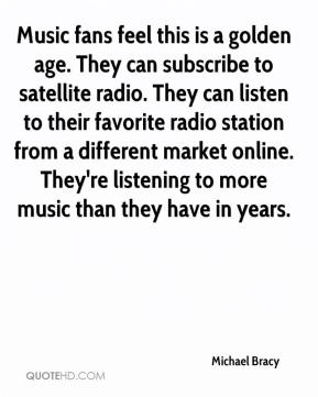 Michael Bracy  - Music fans feel this is a golden age. They can subscribe to satellite radio. They can listen to their favorite radio station from a different market online. They're listening to more music than they have in years.
