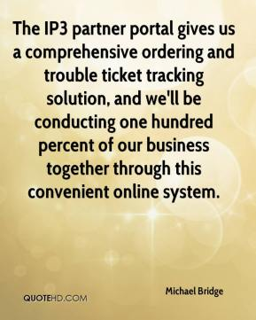 Michael Bridge  - The IP3 partner portal gives us a comprehensive ordering and trouble ticket tracking solution, and we'll be conducting one hundred percent of our business together through this convenient online system.
