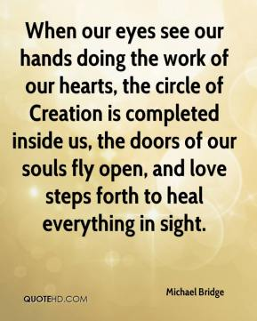 Michael Bridge  - When our eyes see our hands doing the work of our hearts, the circle of Creation is completed inside us, the doors of our souls fly open, and love steps forth to heal everything in sight.