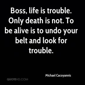 Michael Cacoyannis - Boss, life is trouble. Only death is not. To be alive is to undo your belt and look for trouble.