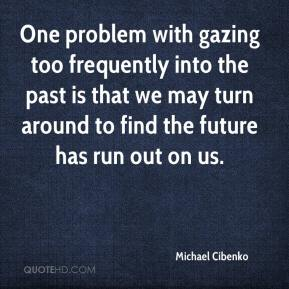 Michael Cibenko  - One problem with gazing too frequently into the past is that we may turn around to find the future has run out on us.