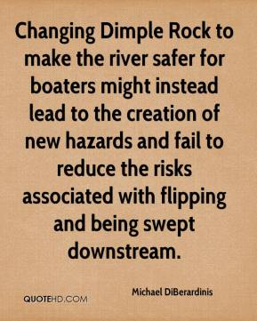 Michael DiBerardinis  - Changing Dimple Rock to make the river safer for boaters might instead lead to the creation of new hazards and fail to reduce the risks associated with flipping and being swept downstream.