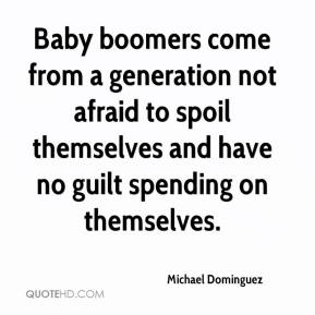 Michael Dominguez  - Baby boomers come from a generation not afraid to spoil themselves and have no guilt spending on themselves.