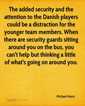 Michael Harry  - The added security and the attention to the Danish players could be a distraction for the younger team members. When there are security guards sitting around you on the bus, you can't help but thinking a little of what's going on around you.