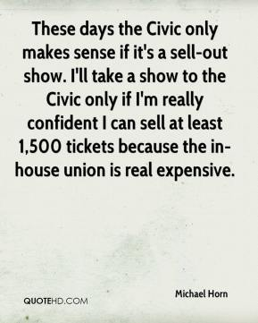 Michael Horn  - These days the Civic only makes sense if it's a sell-out show. I'll take a show to the Civic only if I'm really confident I can sell at least 1,500 tickets because the in-house union is real expensive.