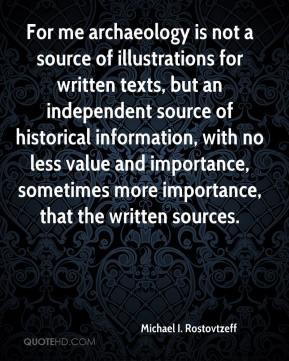 Michael I. Rostovtzeff - For me archaeology is not a source of illustrations for written texts, but an independent source of historical information, with no less value and importance, sometimes more importance, that the written sources.