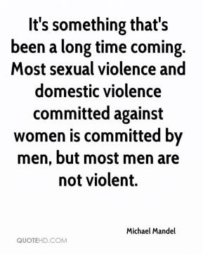 Michael Mandel  - It's something that's been a long time coming. Most sexual violence and domestic violence committed against women is committed by men, but most men are not violent.