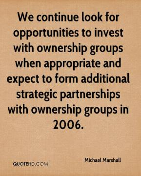 Michael Marshall  - We continue look for opportunities to invest with ownership groups when appropriate and expect to form additional strategic partnerships with ownership groups in 2006.