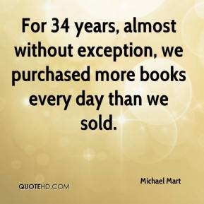 Michael Mart  - For 34 years, almost without exception, we purchased more books every day than we sold.