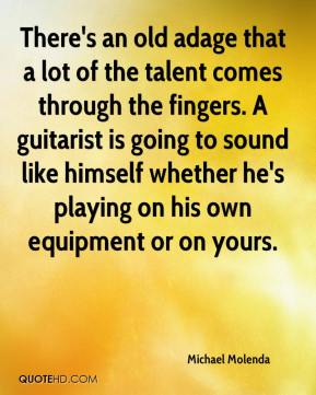 Michael Molenda  - There's an old adage that a lot of the talent comes through the fingers. A guitarist is going to sound like himself whether he's playing on his own equipment or on yours.