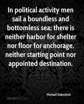 In political activity men sail a boundless and bottomless sea; there is neither harbor for shelter nor floor for anchorage, neither starting point nor appointed destination.