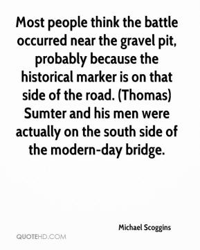 Michael Scoggins  - Most people think the battle occurred near the gravel pit, probably because the historical marker is on that side of the road. (Thomas) Sumter and his men were actually on the south side of the modern-day bridge.