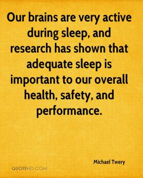 Michael Twery  - Our brains are very active during sleep, and research has shown that adequate sleep is important to our overall health, safety, and performance.