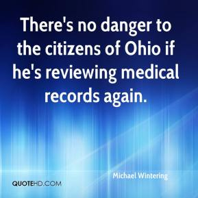 Michael Wintering  - There's no danger to the citizens of Ohio if he's reviewing medical records again.