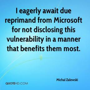 Michal Zalewski  - I eagerly await due reprimand from Microsoft for not disclosing this vulnerability in a manner that benefits them most.