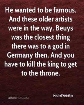 Michel Würthle  - He wanted to be famous. And these older artists were in the way. Beuys was the closest thing there was to a god in Germany then. And you have to kill the king to get to the throne.