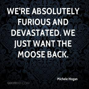 Michele Hogan  - We're absolutely furious and devastated. We just want the moose back.