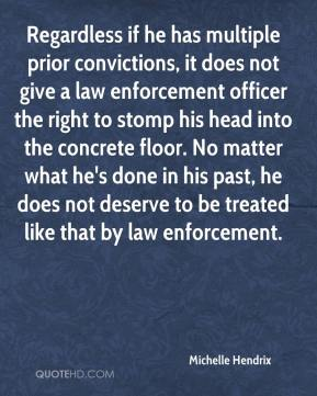 Michelle Hendrix  - Regardless if he has multiple prior convictions, it does not give a law enforcement officer the right to stomp his head into the concrete floor. No matter what he's done in his past, he does not deserve to be treated like that by law enforcement.