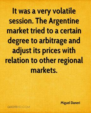 Miguel Daneri  - It was a very volatile session. The Argentine market tried to a certain degree to arbitrage and adjust its prices with relation to other regional markets.