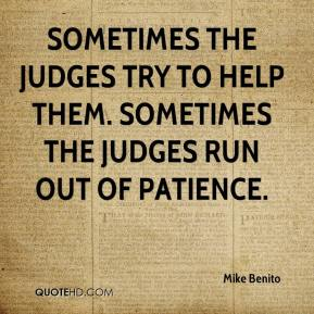 Mike Benito  - Sometimes the judges try to help them. Sometimes the judges run out of patience.