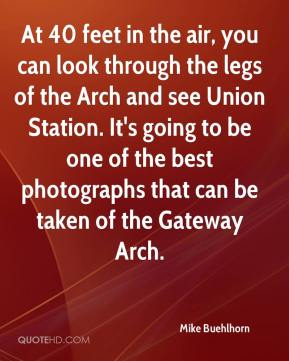 Mike Buehlhorn  - At 40 feet in the air, you can look through the legs of the Arch and see Union Station. It's going to be one of the best photographs that can be taken of the Gateway Arch.